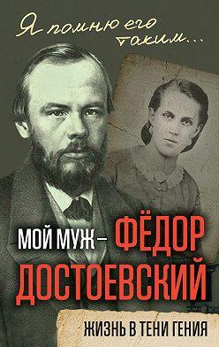 Анна Достоевская - Мой муж – Федор Достоевский. Жизнь в тени гения