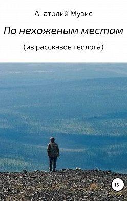 Анатолий Музис - По нехоженым местам (из рассказов геолога)