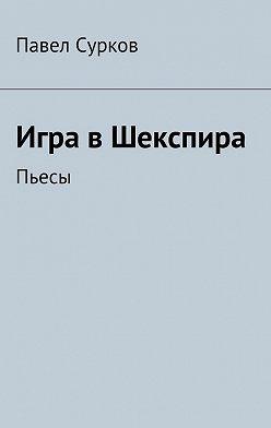 Павел Сурков - Игра вШекспира. Пьесы