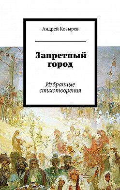 Андрей Козырев - Запретный город. Избранные стихотворения