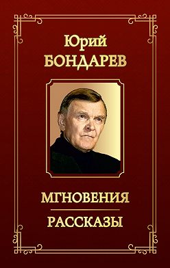 Юрий Бондарев - Мгновения. Рассказы (сборник)