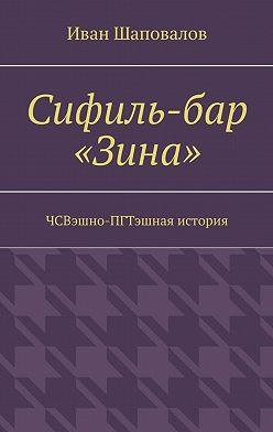 Иван Шаповалов - Сифиль-бар «Зина». ЧСВэшно-ПГТэшная история