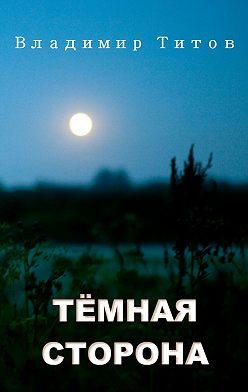 Владимир Титов - Тёмная сторона. Сборник мистических рассказов и стихов