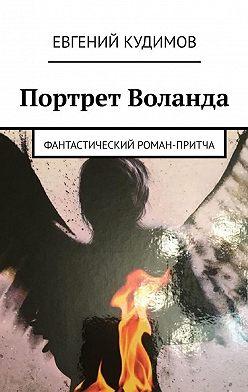 Евгений Кудимов - Портрет Воланда. Фантастический роман-притча