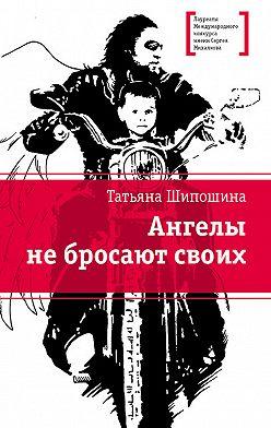 Татьяна Шипошина - Ангелы не бросают своих