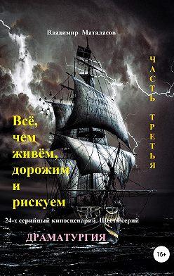 Владимир Маталасов - Всё, чем живём, дорожим и рискуем. Часть третья