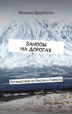 Наталья Щербатюк - Заносы надорогах. Путешествия поРоссии иКавказу