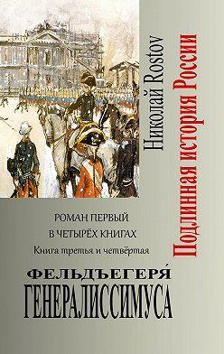 Николай Rostov - Фельдъегеря́ генералиссимуса. Роман первый в четырёх книгах. Книга третья и четвёртая