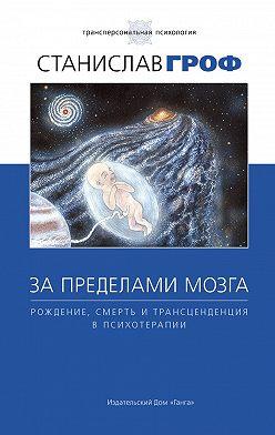 Станислав Гроф - За пределами мозга. Рождение, смерть и трансценденция в психотерапии