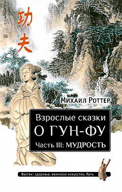 Михаил Роттер - Взрослые сказки о Гун-Фу. Часть III: Мудрость