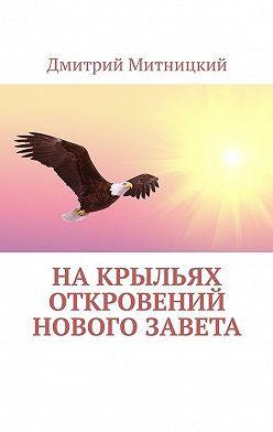 Дмитрий Митницкий - Накрыльях откровений Нового Завета