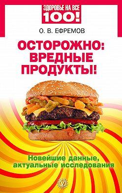 О. Ефремов - Осторожно: вредные продукты! Новейшие данные, актуальные исследования