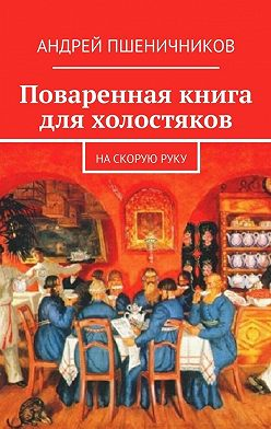 Андрей Пшеничников - Поваренная книга для холостяков. На скорую руку