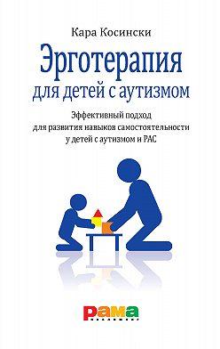 Кара Косински - Эрготерапия для детей с аутизмом. Эффективный подход для развития навыков самостоятельности у детей с аутизмом и РАС