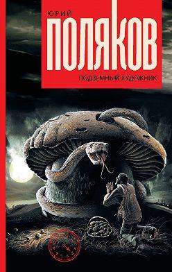 Юрий Поляков - Подземный художник