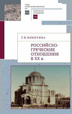 Татьяна Никитина - Российско-греческие отношения в XX веке. Очерки