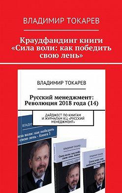 Владимир Токарев - Краудфандинг книги «Сила воли: как победить свою лень»