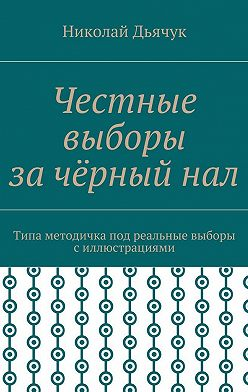 Николай Дьячук - Честные выборы зачёрныйнал. Типа методичка под реальные выборы силлюстрациями