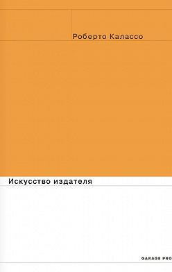 Роберто Калассо - Искусство издателя