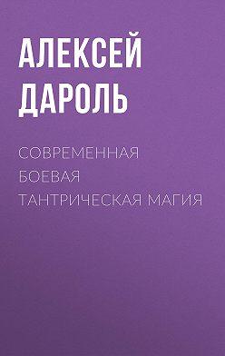 Алексей Дароль - Современная боевая тантрическая магия