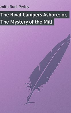 Ruel Smith - The Rival Campers Ashore: or, The Mystery of the Mill
