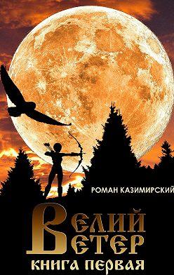 Роман Казимирский - Велий ветер. Книга первая