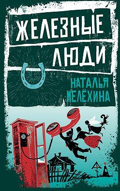 Наталья Мелёхина - Железные люди (сборник)