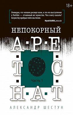 Александр Шестун - Непокорный арестант. Часть 1