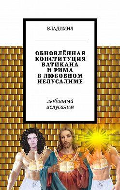 Владимил - Обновлённая конституция Ватикана иРима влюбовном Иелусалиме. Любовный Иелусалим