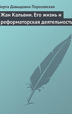 Берта Порозовская - Жан Кальвин. Его жизнь и реформаторская деятельность