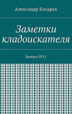 Александр Косарев - Заметки кладоискателя. Выпуск№11
