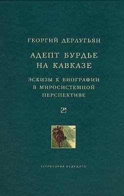 Георгий Дерлугьян - Адепт Бурдье на Кавказе: Эскизы к биографии в миросистемной перспективе