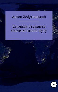 Антон Лобутинський - Сповідь студента економічного вузу