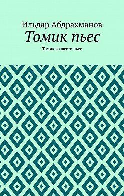 Ильдар Абдрахманов - Томикпьес. Томик из шести пьес