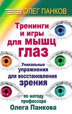Олег Панков - Тренинги и игры для мышц глаз. Уникальные упражнения для восстановления зрения по методу профессора Олега Панкова