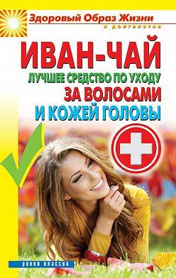 Неустановленный автор - Иван-чай. Лучшее средство по уходу за волосами и кожей головы