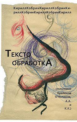 Кирилл Кобрин - Текстообработка (Исполнено Брайеном О'Ноланом, А.А. и К.К.)