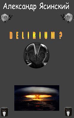 Александр Ясинский - Delirium?