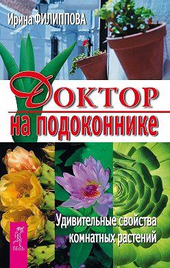Ирина Филиппова - Доктор на подоконнике. Удивительные свойства комнатных растений