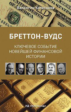 Валентин Катасонов - Бреттон-Вудс: ключевое событие новейшей финансовой истории