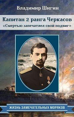 Владимир Шигин - Капитан 2 ранга Черкасов. Смертью запечатлел свой подвиг