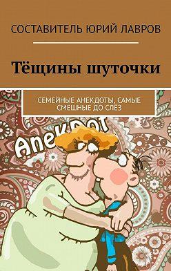 Юрий Лавров - Тёщины шуточки. Семейные анекдоты, самые смешные дослёз