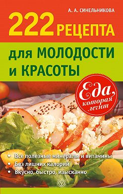А. Синельникова - 222 рецепта для молодости и красоты
