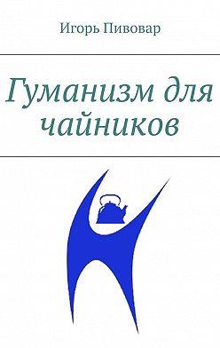 Игорь Пивовар - Гуманизм для чайников