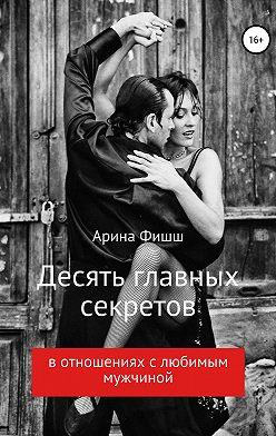 Арина Фишш - Десять главных секретов в отношениях с любимым мужчиной