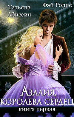 Татьяна Абиссин - Азалия, королева сердец. Книга 1