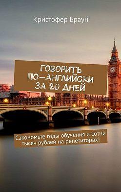 Кристофер Браун - Говорить по-английски за20 дней. Сэкономьте годы обучения исотни тысяч рублей нарепетиторах!