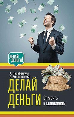 Андрей Парабеллум - Делай деньги: от мечты к миллионам