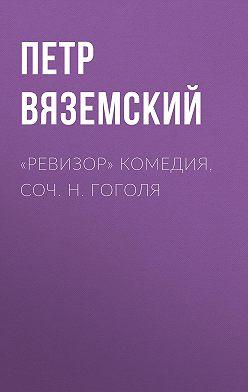 Петр Вяземский - «Ревизор» комедия, соч. Н.Гоголя