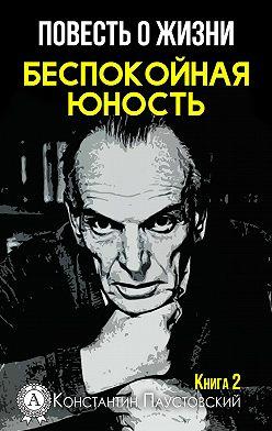 Константин Паустовский - Беспокойная юность
